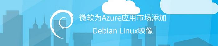 Azure应用市场今日起提供支持Debian系统。