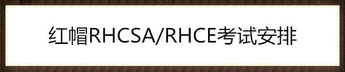 红帽RHCSA/RHCE考试安排(全国)。