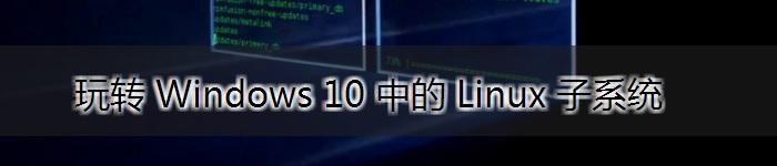 玩转 Windows 10 中的 Linux 子系统
