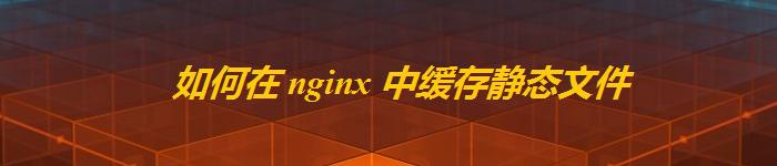 霸气!Nginx 中缓存静态文件秘籍