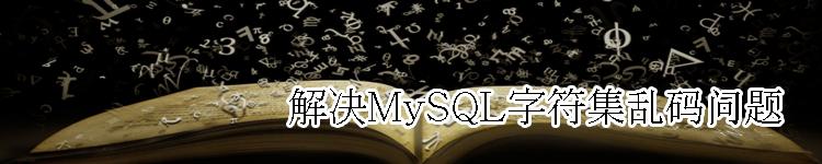 如何解决MySQL字符集乱码问题