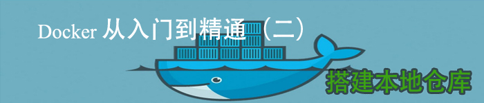 Docker 从入门到精通(二) 搭建本地仓库