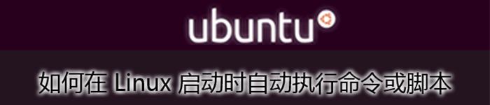 详解在 Linux 启动时,如何自动执行命令或脚本