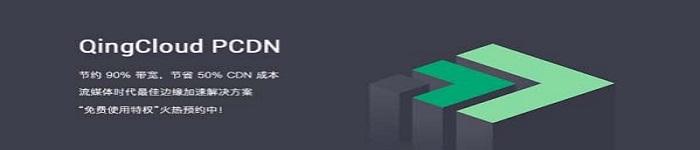 QingCloud推出PCDN服务,内容分发成本直降50%!