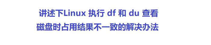 讲述下Linux 执行 df 和 du 查看磁盘时占用结果不一致的解决办法