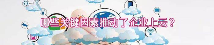 哪些关键因素推动了企业上云?