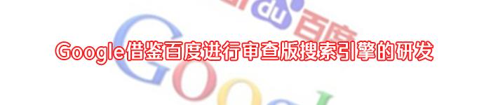 Google借鉴百度进行审查版搜索引擎的研发
