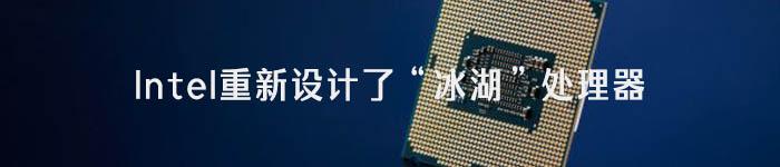 """挤牙膏的Intel重新设计了""""冰湖""""处理器"""