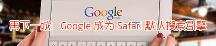 再下一城:Google 成为 Safari 默认搜索引擎