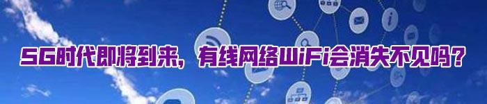 5G时代即将到来,有线网络WiFi会消失不见吗?