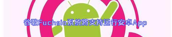 谷歌Fuchsia系统将支持运行安卓App