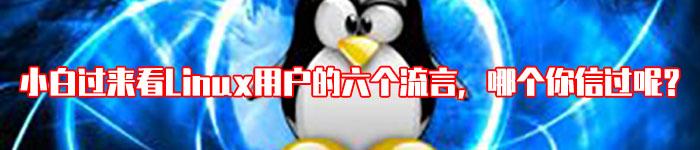 小白过来看Linux用户的六个流言,哪个你信过呢?