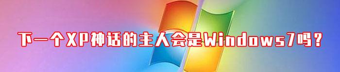 下一个XP神话的主人会是Windows 7吗?