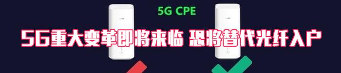 重大变革即将来临 5G CPE会替代光纤入户吗?