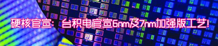 硬核官宣:台积电官宣6nm及7nm加强版工艺!