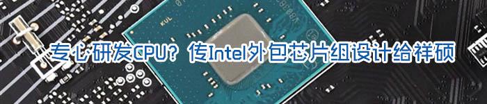 专心研发CPU?传Intel外包芯片组设计给祥硕