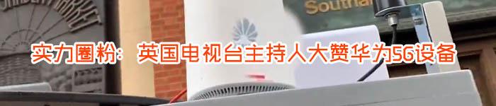 实力圈粉:英国电视台主持人大赞华为5G设备