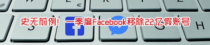 史无前例!一季度Facebook移除22亿假账号