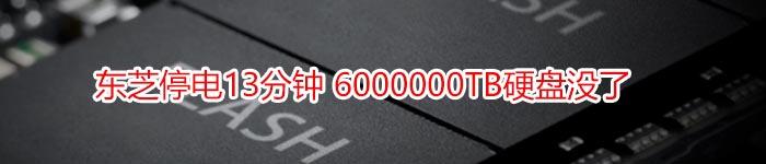 东芝停电13分钟 6000000TB硬盘没了