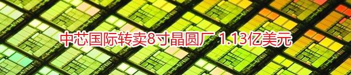 中芯国际转卖8寸晶圆厂 1.13亿美元