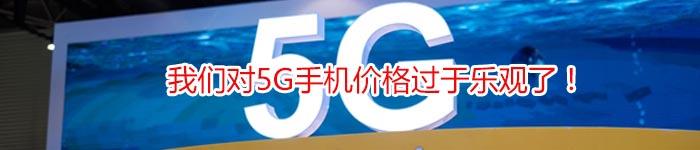 我们对5G手机价格过于乐观了!