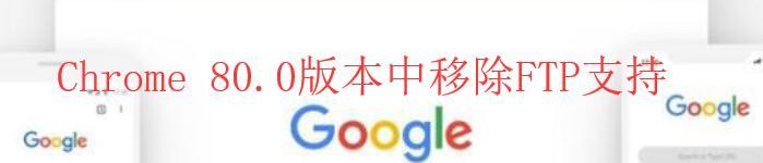 在Chrome 80.0版本中谷歌计划移除FTP支持