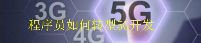 程序员该该怎么样转型 5G 开发呢?