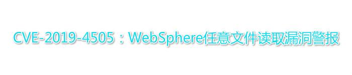 CVE-2019-4505:WebSphere任意文件读取漏洞警报