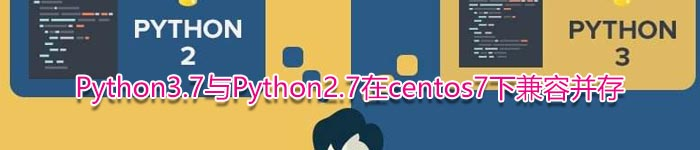 Python3.7与Python2.7在centos7下兼容并存