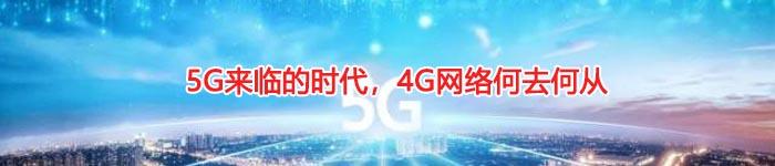 5G来临的时代,4G网络何去何从