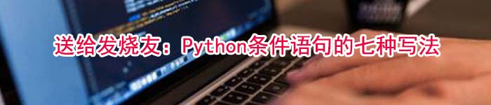 送给发烧友:Python条件语句的七种写法
