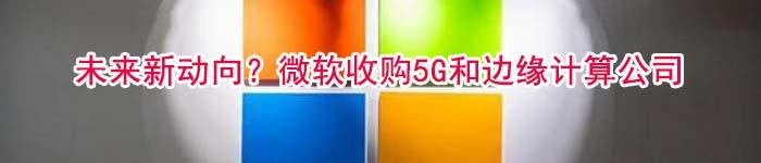 未来新动向?微软收购5G和边缘计算公司