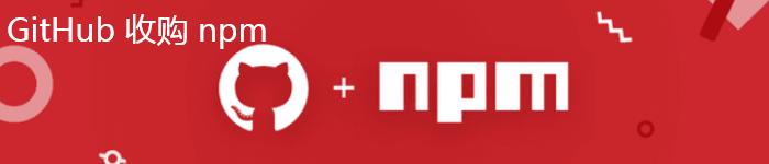 天下开源是一家,GitHub 收购 npm