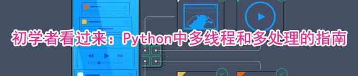 初学者看过来:Python中多线程和多处理的指南