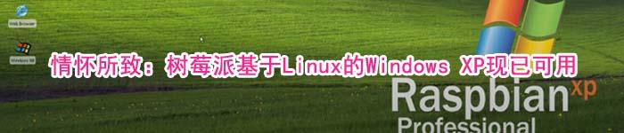 情怀所致:树莓派基于Linux的Windows XP现已可用