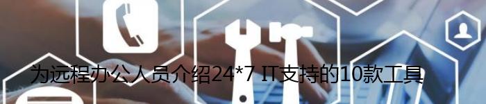 为远程办公人员介绍24*7 IT支持的10款工具