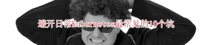避开日常Kubernetes最常见的10个坑