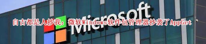 自古都是人抄我:微软Windows软件包管理器抄袭了AppGet
