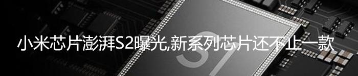 小米芯片澎湃S2曝光,新系列芯片还不止一款