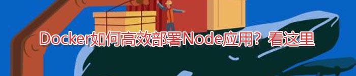 Docker如何高效部署Node应用?看这里