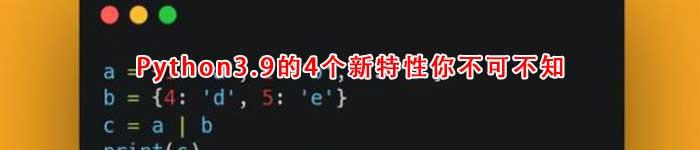 Python3.9的4个新特性你不可不知