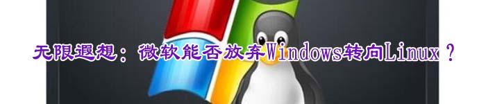 无限遐想:微软能否放弃Windows转向Linux?