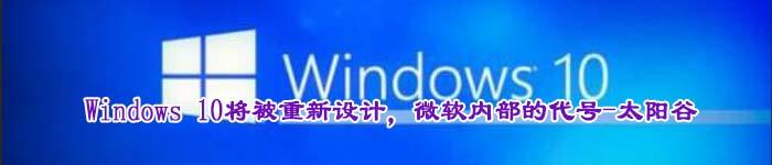 Windows 10将被重新设计,微软内部的代号-太阳谷