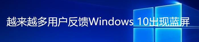 微软紧急介入:越来越多用户反馈Windows 10出现蓝屏