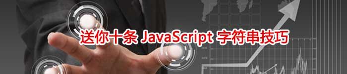 送你十条 JavaScript 字符串技巧