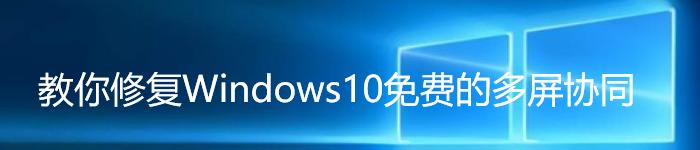 教你修复Windows10免费的多屏协同