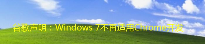 谷歌声明:Windows 7不再适用Chrome开发