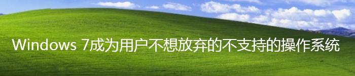 Windows 7成为用户不想放弃的不支持的系统