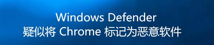 Windows Defender 疑似将 Chrome 标记为恶意软件