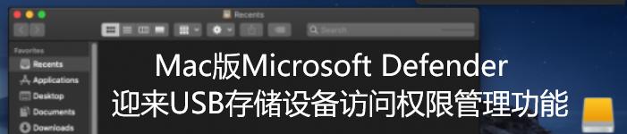 Mac版Microsoft Defender迎来USB存储设备访问权限管理功能
